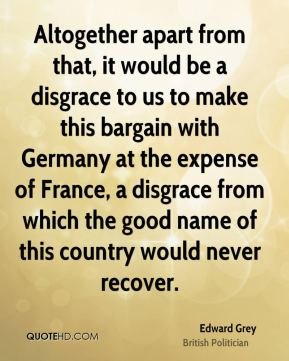 Edward Grey - Altogether apart from that, it would be a disgrace to us to make this bargain with Germany at the expense of France, a disgrace from which the good name of this country would never recover.