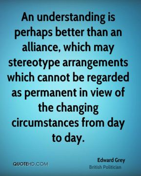 An understanding is perhaps better than an alliance, which may stereotype arrangements which cannot be regarded as permanent in view of the changing circumstances from day to day.