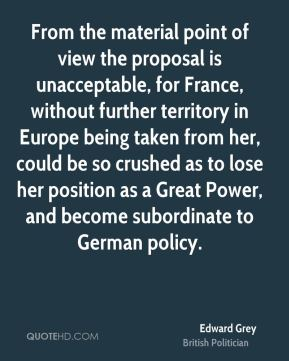 From the material point of view the proposal is unacceptable, for France, without further territory in Europe being taken from her, could be so crushed as to lose her position as a Great Power, and become subordinate to German policy.