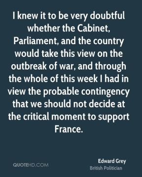 Edward Grey - I knew it to be very doubtful whether the Cabinet, Parliament, and the country would take this view on the outbreak of war, and through the whole of this week I had in view the probable contingency that we should not decide at the critical moment to support France.