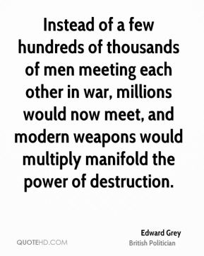 Edward Grey - Instead of a few hundreds of thousands of men meeting each other in war, millions would now meet, and modern weapons would multiply manifold the power of destruction.