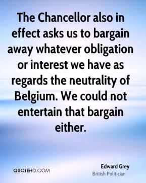 Edward Grey - The Chancellor also in effect asks us to bargain away whatever obligation or interest we have as regards the neutrality of Belgium. We could not entertain that bargain either.