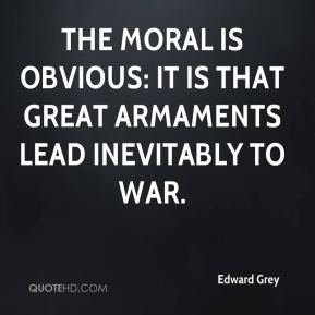 Edward Grey - The moral is obvious: it is that great armaments lead inevitably to war.