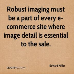Edward Miller - Robust imaging must be a part of every e-commerce site where image detail is essential to the sale.