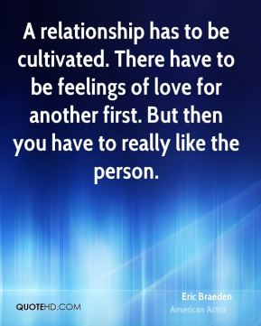 A relationship has to be cultivated. There have to be feelings of love for another first. But then you have to really like the person.