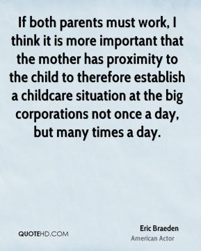 Eric Braeden - If both parents must work, I think it is more important that the mother has proximity to the child to therefore establish a childcare situation at the big corporations not once a day, but many times a day.