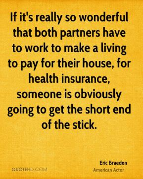 If it's really so wonderful that both partners have to work to make a living to pay for their house, for health insurance, someone is obviously going to get the short end of the stick.