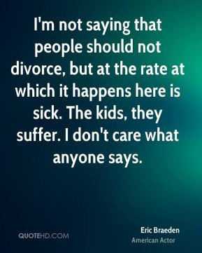 I'm not saying that people should not divorce, but at the rate at which it happens here is sick. The kids, they suffer. I don't care what anyone says.