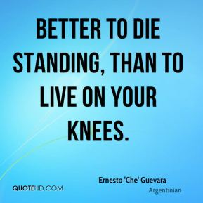 Better to die standing, than to live on your knees.