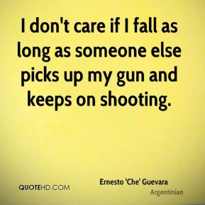 Ernesto 'Che' Guevara - I don't care if I fall as long as someone else picks up my gun and keeps on shooting.