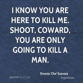 Ernesto 'Che' Guevara - I know you are here to kill me. Shoot, coward, you are only going to kill a man.