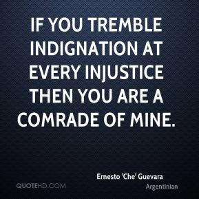 Ernesto 'Che' Guevara - If you tremble indignation at every injustice then you are a comrade of mine.