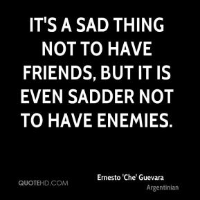 It's a sad thing not to have friends, but it is even sadder not to have enemies.