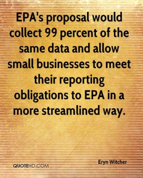EPA's proposal would collect 99 percent of the same data and allow small businesses to meet their reporting obligations to EPA in a more streamlined way.