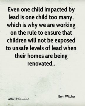 Even one child impacted by lead is one child too many, which is why we are working on the rule to ensure that children will not be exposed to unsafe levels of lead when their homes are being renovated.
