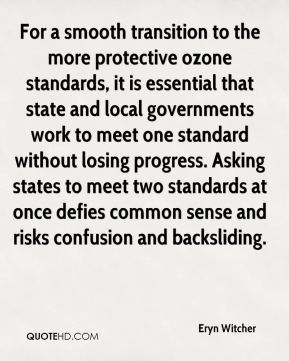 Eryn Witcher - For a smooth transition to the more protective ozone standards, it is essential that state and local governments work to meet one standard without losing progress. Asking states to meet two standards at once defies common sense and risks confusion and backsliding.