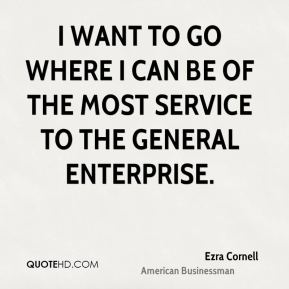 Ezra Cornell - I want to go where I can be of the most service to the general enterprise.
