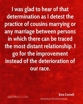 I was glad to hear of that determination as I detest the practice of cousins marrying or any marriage between persons in which there can be traced the most distant relationship. I go for the improvement instead of the deterioration of our race.