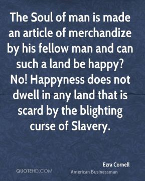 The Soul of man is made an article of merchandize by his fellow man and can such a land be happy? No! Happyness does not dwell in any land that is scard by the blighting curse of Slavery.