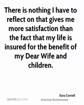 Ezra Cornell - There is nothing I have to reflect on that gives me more satisfaction than the fact that my life is insured for the benefit of my Dear Wife and children.