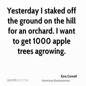 Ezra Cornell - Yesterday I staked off the ground on the hill for an orchard. I want to get 1000 apple trees agrowing.