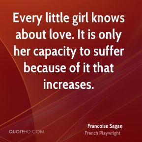 Every little girl knows about love. It is only her capacity to suffer because of it that increases.