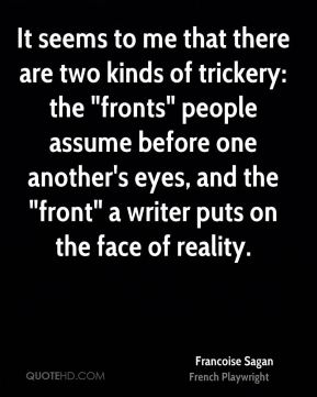 """It seems to me that there are two kinds of trickery: the """"fronts"""" people assume before one another's eyes, and the """"front"""" a writer puts on the face of reality."""