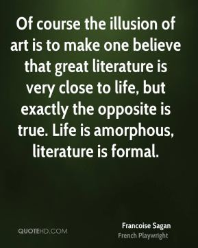 Francoise Sagan - Of course the illusion of art is to make one believe that great literature is very close to life, but exactly the opposite is true. Life is amorphous, literature is formal.
