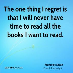 The one thing I regret is that I will never have time to read all the books I want to read.