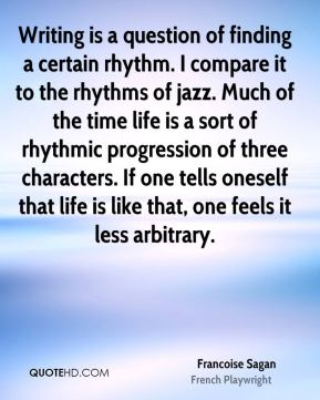 Francoise Sagan - Writing is a question of finding a certain rhythm. I compare it to the rhythms of jazz. Much of the time life is a sort of rhythmic progression of three characters. If one tells oneself that life is like that, one feels it less arbitrary.
