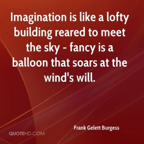 Frank Gelett Burgess - Imagination is like a lofty building reared to meet the sky - fancy is a balloon that soars at the wind's will.