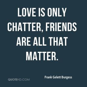 Frank Gelett Burgess - Love is only chatter, friends are all that matter.