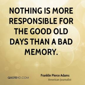 Franklin Pierce Adams - Nothing is more responsible for the good old days than a bad memory.
