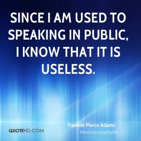 Franklin Pierce Adams - Since I am used to speaking in public, I know that it is useless.