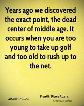 Franklin Pierce Adams - Years ago we discovered the exact point, the dead center of middle age. It occurs when you are too young to take up golf and too old to rush up to the net.