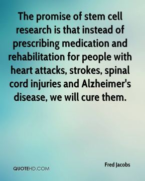 Fred Jacobs - The promise of stem cell research is that instead of prescribing medication and rehabilitation for people with heart attacks, strokes, spinal cord injuries and Alzheimer's disease, we will cure them.
