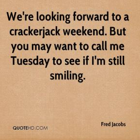 Fred Jacobs - We're looking forward to a crackerjack weekend. But you may want to call me Tuesday to see if I'm still smiling.