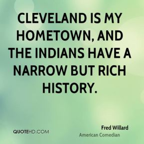 Fred Willard - Cleveland is my hometown, and the Indians have a narrow but rich history.