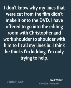 Fred Willard - I don't know why my lines that were cut from the film didn't make it onto the DVD. I have offered to go into the editing room with Christopher and work shoulder to shoulder with him to fit all my lines in. I think he thinks I'm kidding. I'm only trying to help.