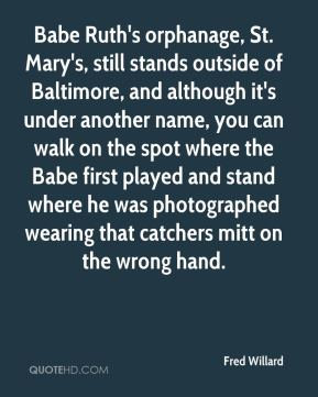 Fred Willard - Babe Ruth's orphanage, St. Mary's, still stands outside of Baltimore, and although it's under another name, you can walk on the spot where the Babe first played and stand where he was photographed wearing that catchers mitt on the wrong hand.