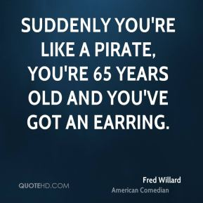 Fred Willard - Suddenly you're like a pirate, you're 65 years old and you've got an earring.