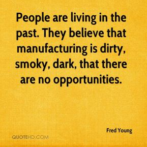 Fred Young - People are living in the past. They believe that manufacturing is dirty, smoky, dark, that there are no opportunities.