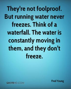 Fred Young - They're not foolproof. But running water never freezes. Think of a waterfall. The water is constantly moving in them, and they don't freeze.