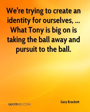 We're trying to create an identity for ourselves, ... What Tony is big on is taking the ball away and pursuit to the ball.