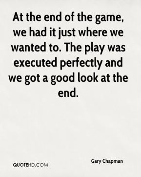 Gary Chapman - At the end of the game, we had it just where we wanted to. The play was executed perfectly and we got a good look at the end.