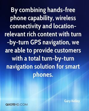 Gary Kelley - By combining hands-free phone capability, wireless connectivity and location-relevant rich content with turn-by-turn GPS navigation, we are able to provide customers with a total turn-by-turn navigation solution for smart phones.