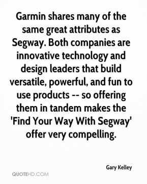 Gary Kelley - Garmin shares many of the same great attributes as Segway. Both companies are innovative technology and design leaders that build versatile, powerful, and fun to use products -- so offering them in tandem makes the 'Find Your Way With Segway' offer very compelling.