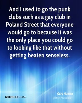 And I used to go the punk clubs such as a gay club in Poland Street that everyone would go to because it was the only place you could go to looking like that without getting beaten senseless.