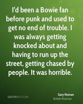 Gary Numan - I'd been a Bowie fan before punk and used to get no end of trouble. I was always getting knocked about and having to run up the street, getting chased by people. It was horrible.