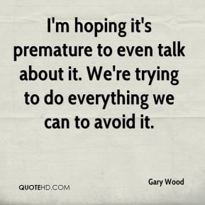 Gary Wood - I'm hoping it's premature to even talk about it. We're trying to do everything we can to avoid it.